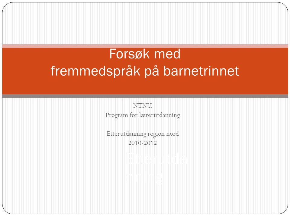 NTNU Program for lærerutdanning Etterutdanning region nord 2010-2012 Forsøk med fremmedspråk på barnetrinnet Etterutda nning