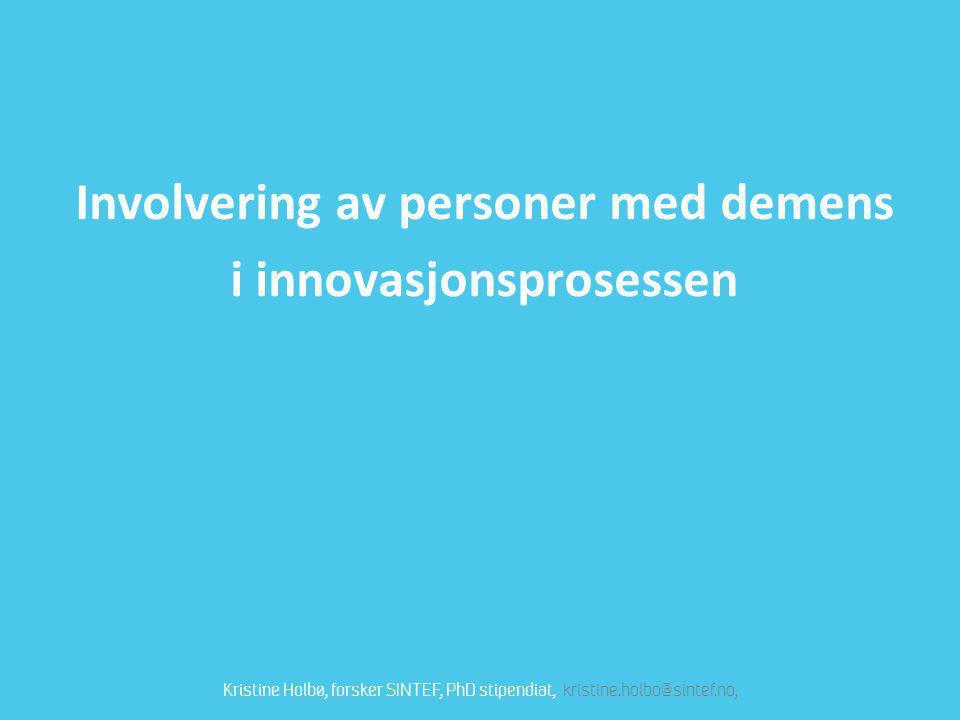 Involvering av personer med demens i innovasjonsprosessen Kristine Holbø, forsker SINTEF, PhD stipendiat, kristine.holbo@sintef.no,