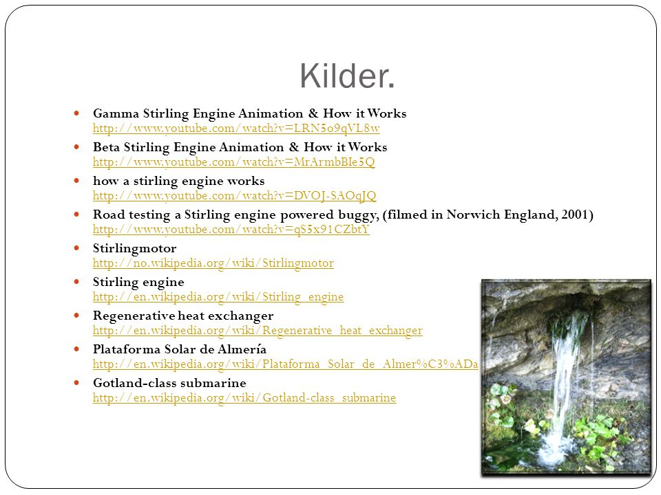 Kilder.  Gamma Stirling Engine Animation & How it Works http://www.youtube.com/watch?v=LRN5o9qVL8w http://www.youtube.com/watch?v=LRN5o9qVL8w  Beta