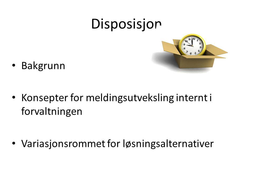 Disposisjon • Bakgrunn • Konsepter for meldingsutveksling internt i forvaltningen • Variasjonsrommet for løsningsalternativer