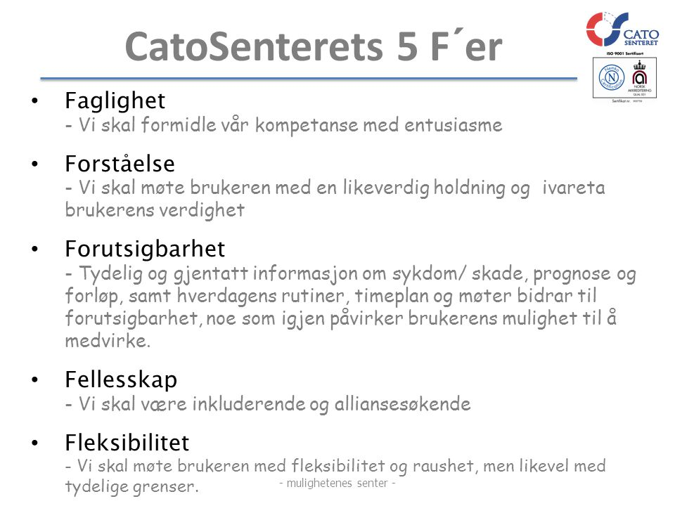 CatoSenterets 5 F´er • Faglighet - Vi skal formidle vår kompetanse med entusiasme • Forståelse - Vi skal møte brukeren med en likeverdig holdning og i