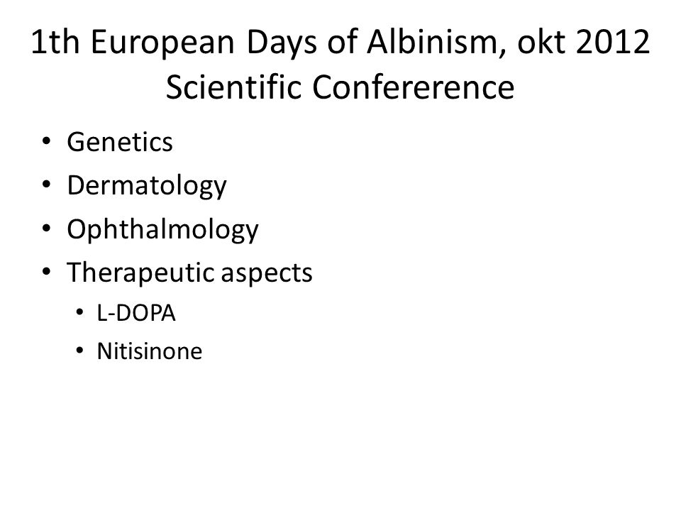 1th European Days of Albinism, okt 2012 Scientific Confererence • Genetics • Dermatology • Ophthalmology • Therapeutic aspects • L-DOPA • Nitisinone