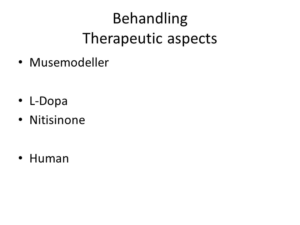 Behandling Therapeutic aspects • Musemodeller • L-Dopa • Nitisinone • Human
