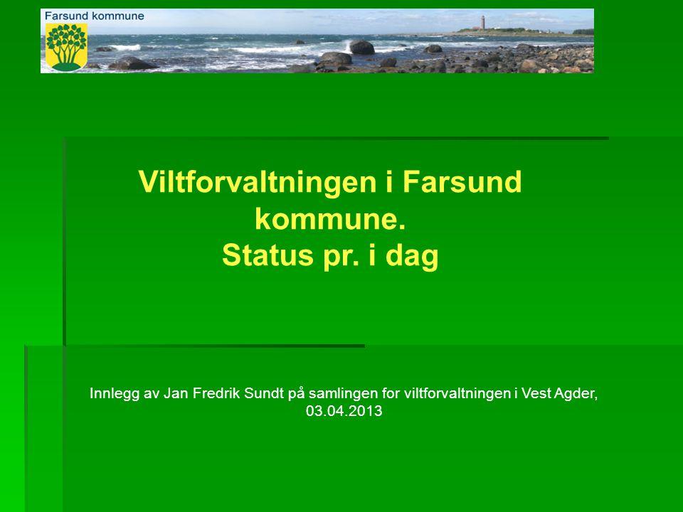 Viltforvaltningen i Farsund kommune. Status pr. i dag Innlegg av Jan Fredrik Sundt på samlingen for viltforvaltningen i Vest Agder, 03.04.2013