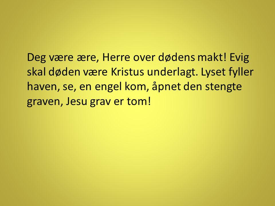 Deg være ære, Herre over dødens makt! Evig skal døden være Kristus underlagt. Lyset fyller haven, se, en engel kom, åpnet den stengte graven, Jesu gra