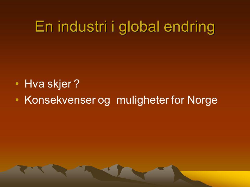 En industri i global endring •Hva skjer ? •Konsekvenser og muligheter for Norge