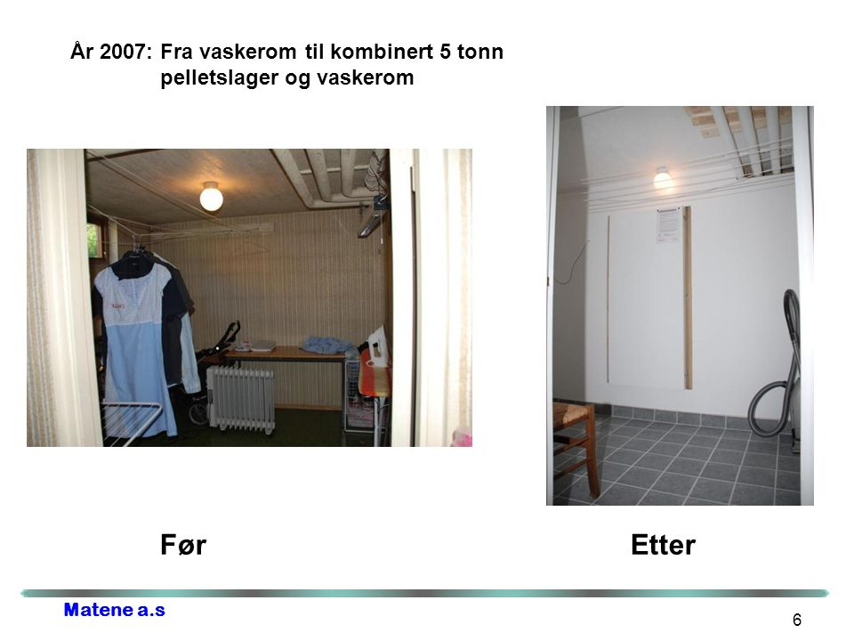 Matene a.s 6 År 2007: Fra vaskerom til kombinert 5 tonn pelletslager og vaskerom Før Etter
