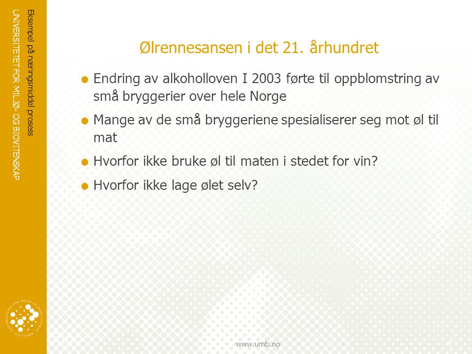 UNIVERSITETET FOR MILJØ- OG BIOVITENSKAP www.umb.no Ølrennesansen i det 21. århundret  Endring av alkoholloven I 2003 førte til oppblomstring av små