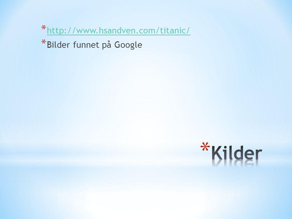 * http://www.hsandven.com/titanic/ http://www.hsandven.com/titanic/ * Bilder funnet på Google