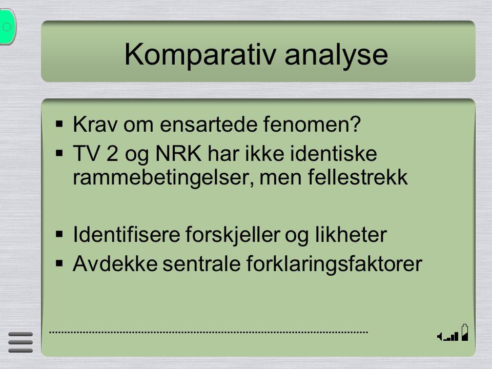 Komparativ analyse  Krav om ensartede fenomen?  TV 2 og NRK har ikke identiske rammebetingelser, men fellestrekk  Identifisere forskjeller og likhe