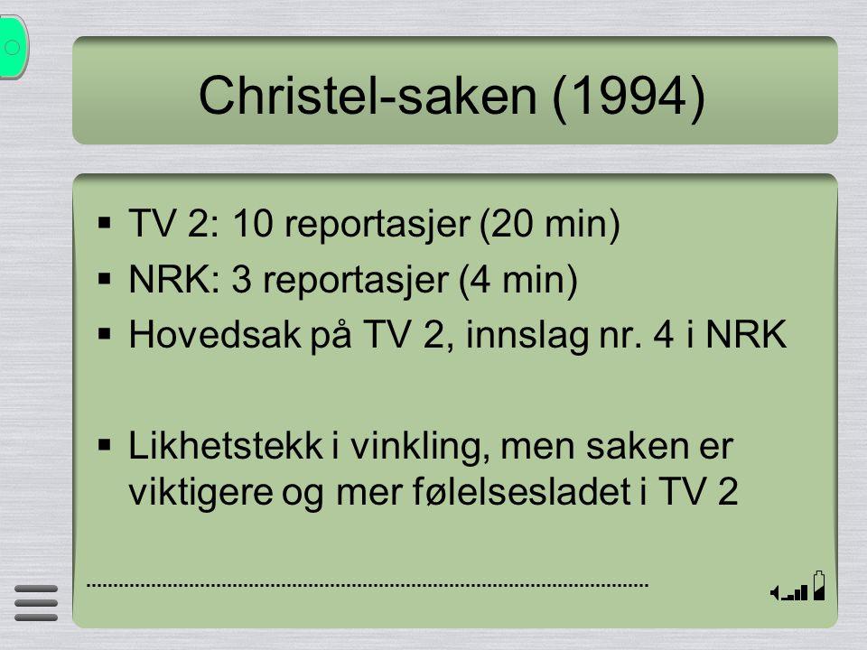 Christel-saken (1994)  TV 2: 10 reportasjer (20 min)  NRK: 3 reportasjer (4 min)  Hovedsak på TV 2, innslag nr. 4 i NRK  Likhetstekk i vinkling, m