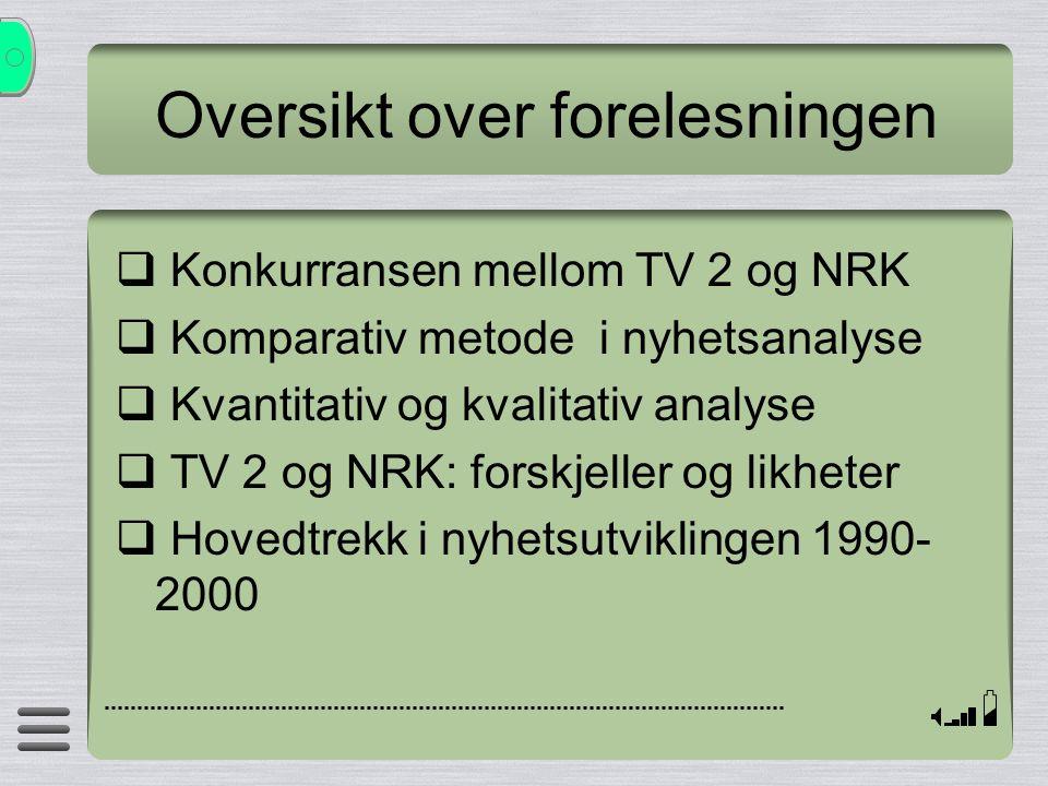 Oversikt over forelesningen  Konkurransen mellom TV 2 og NRK  Komparativ metode i nyhetsanalyse  Kvantitativ og kvalitativ analyse  TV 2 og NRK: f