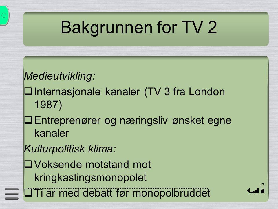 Bakgrunnen for TV 2 Medieutvikling:  Internasjonale kanaler (TV 3 fra London 1987)  Entreprenører og næringsliv ønsket egne kanaler Kulturpolitisk k