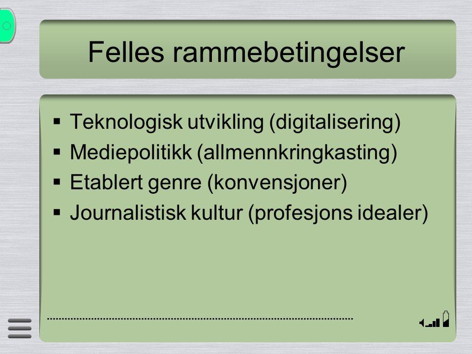 Felles rammebetingelser  Teknologisk utvikling (digitalisering)  Mediepolitikk (allmennkringkasting)  Etablert genre (konvensjoner)  Journalistisk