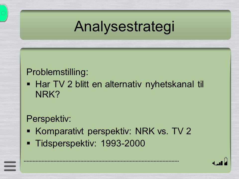 Analysestrategi Problemstilling:  Har TV 2 blitt en alternativ nyhetskanal til NRK? Perspektiv:  Komparativt perspektiv: NRK vs. TV 2  Tidsperspekt