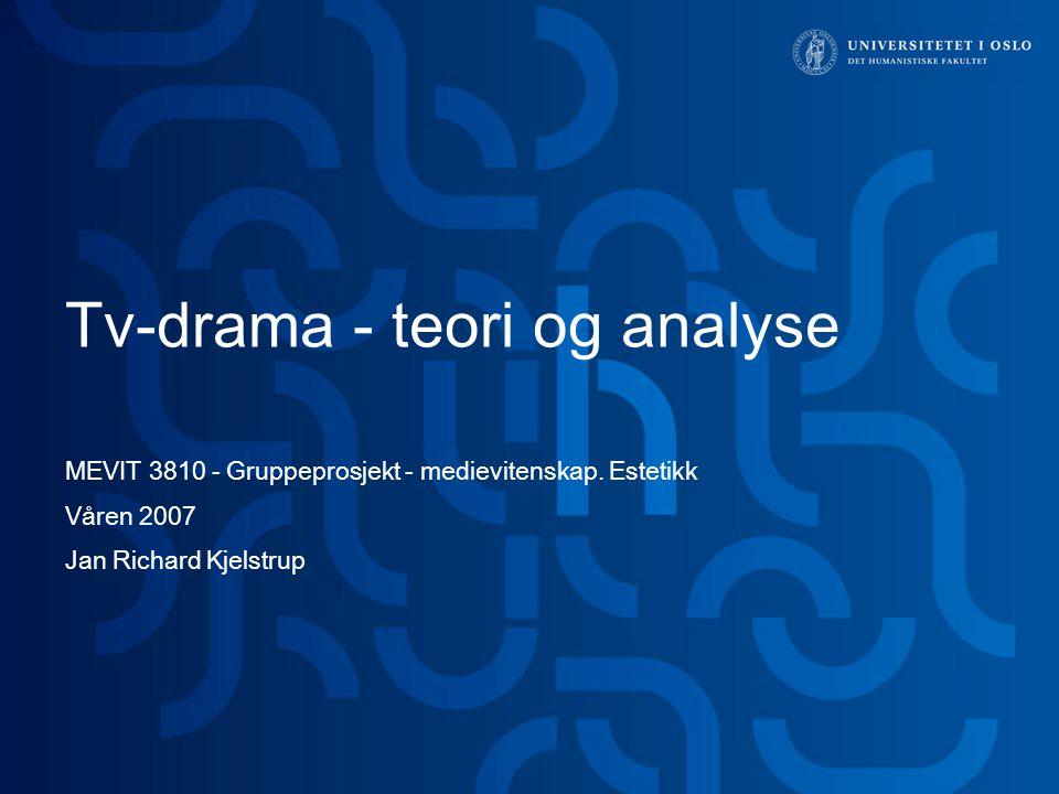 Tv-drama - teori og analyse MEVIT 3810 - Gruppeprosjekt - medievitenskap. Estetikk Våren 2007 Jan Richard Kjelstrup