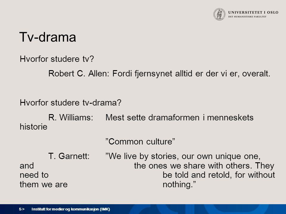 5 > Institutt for medier og kommunikasjon (IMK) Tv-drama Hvorfor studere tv? Robert C. Allen: Fordi fjernsynet alltid er der vi er, overalt. Hvorfor s