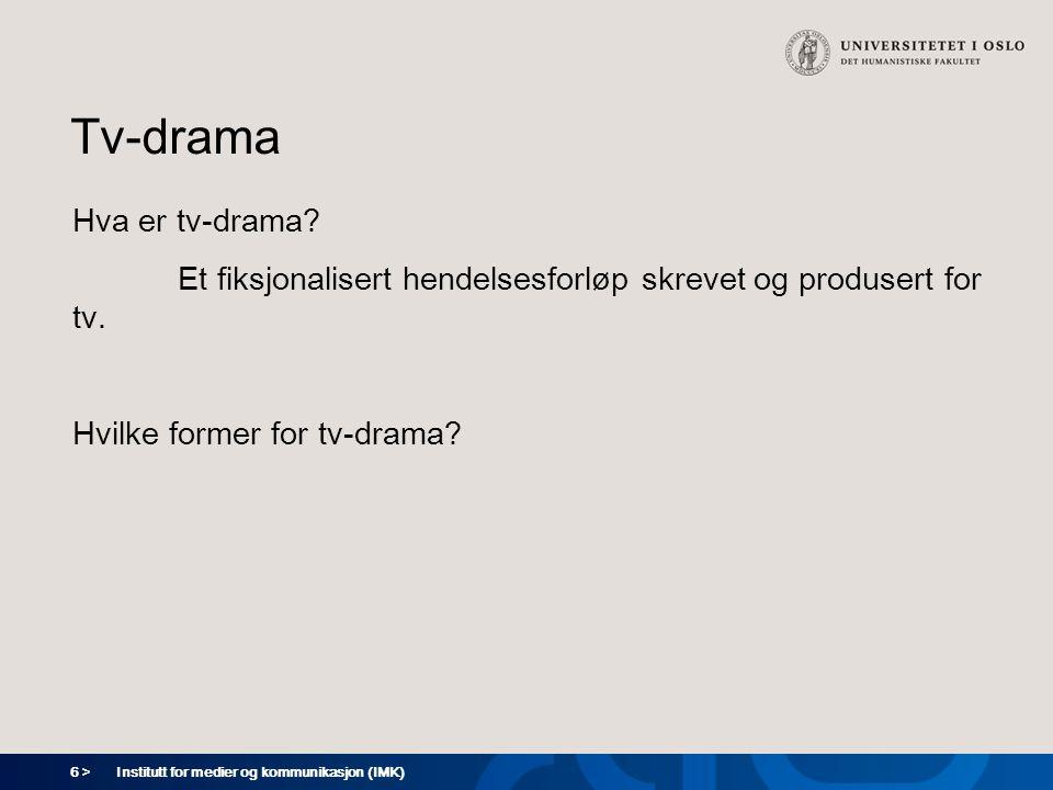 6 > Institutt for medier og kommunikasjon (IMK) Tv-drama Hva er tv-drama? Et fiksjonalisert hendelsesforløp skrevet og produsert for tv. Hvilke former