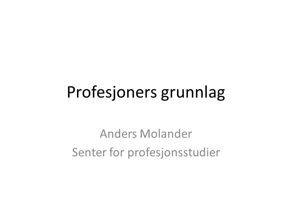 Parsons: det profesjonelle kompleks • occupational groups that perform certain rather specialized functions for others ('layman') in the society on the basis of high- level and specialized competence, with the attendant fiduciary responsibility Tre ledd: Vitenskap/forskning – utdanning – praksis