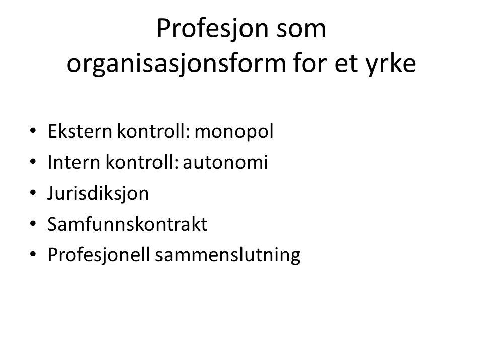 Profesjon som organisasjonsform for et yrke • Ekstern kontroll: monopol • Intern kontroll: autonomi • Jurisdiksjon • Samfunnskontrakt • Profesjonell s