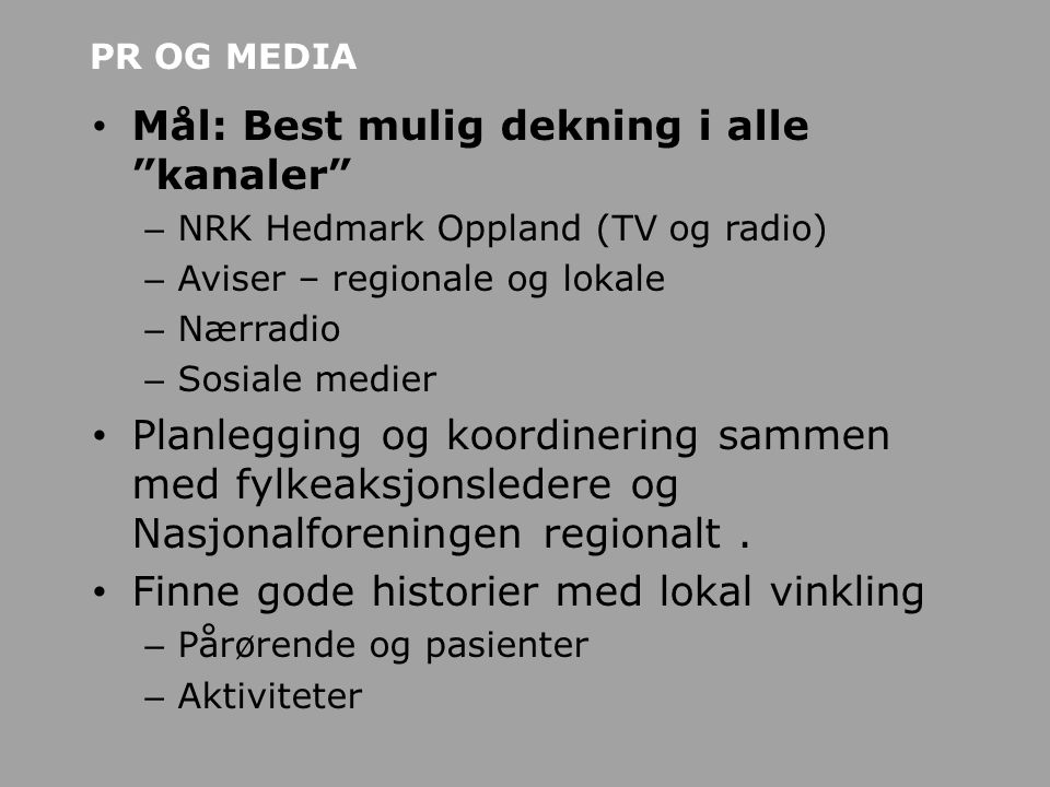 PR OG MEDIA • Mål: Best mulig dekning i alle kanaler – NRK Hedmark Oppland (TV og radio) – Aviser – regionale og lokale – Nærradio – Sosiale medier • Planlegging og koordinering sammen med fylkeaksjonsledere og Nasjonalforeningen regionalt.