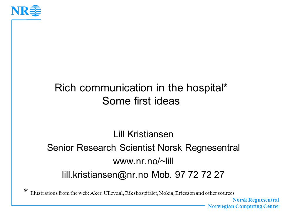 Norsk Regnesentral Norwegian Computing Center Rich communication in the hospital* Some first ideas Lill Kristiansen Senior Research Scientist Norsk Regnesentral www.nr.no/~lill lill.kristiansen@nr.no Mob.