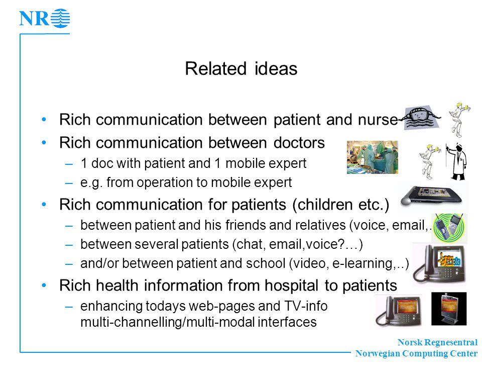 Norsk Regnesentral Norwegian Computing Center Related ideas •Rich communication between patient and nurse •Rich communication between doctors –1 doc with patient and 1 mobile expert –e.g.