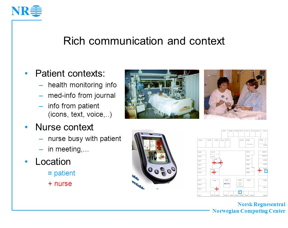 Norsk Regnesentral Norwegian Computing Center Rich communication and context •Patient contexts: –health monitoring info –med-info from journal –info from patient (icons, text, voice,..) •Nurse context –nurse busy with patient –in meeting,...