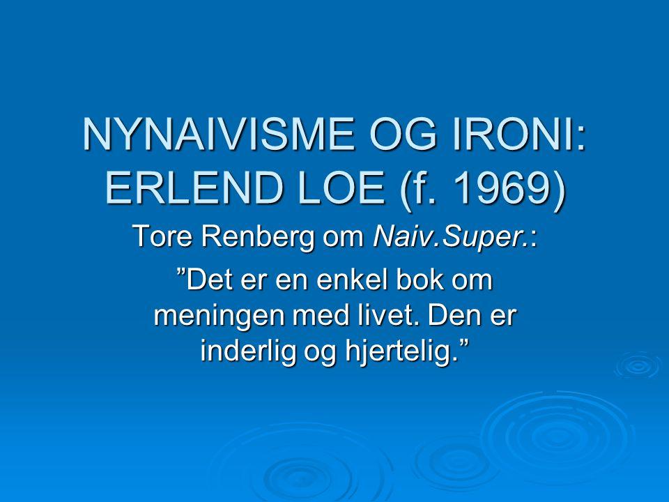 """NYNAIVISME OG IRONI: ERLEND LOE (f. 1969) Tore Renberg om Naiv.Super.: """"Det er en enkel bok om meningen med livet. Den er inderlig og hjertelig."""""""