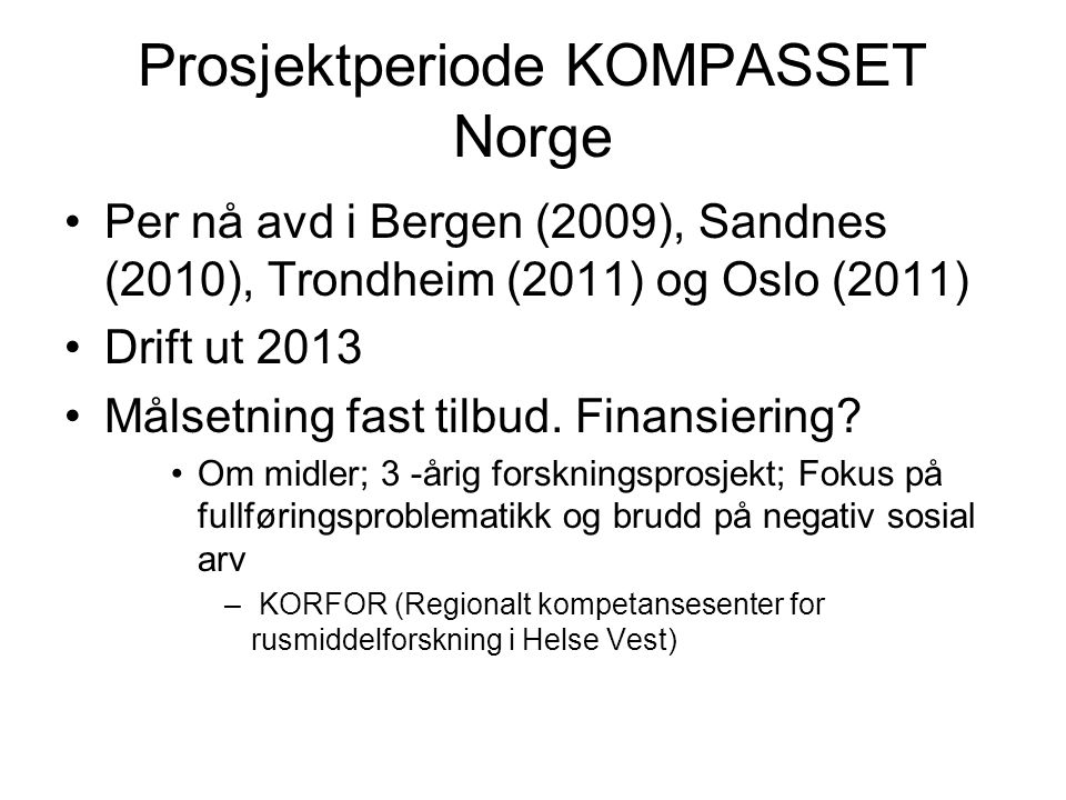 Prosjektperiode KOMPASSET Norge •Per nå avd i Bergen (2009), Sandnes (2010), Trondheim (2011) og Oslo (2011) •Drift ut 2013 •Målsetning fast tilbud.