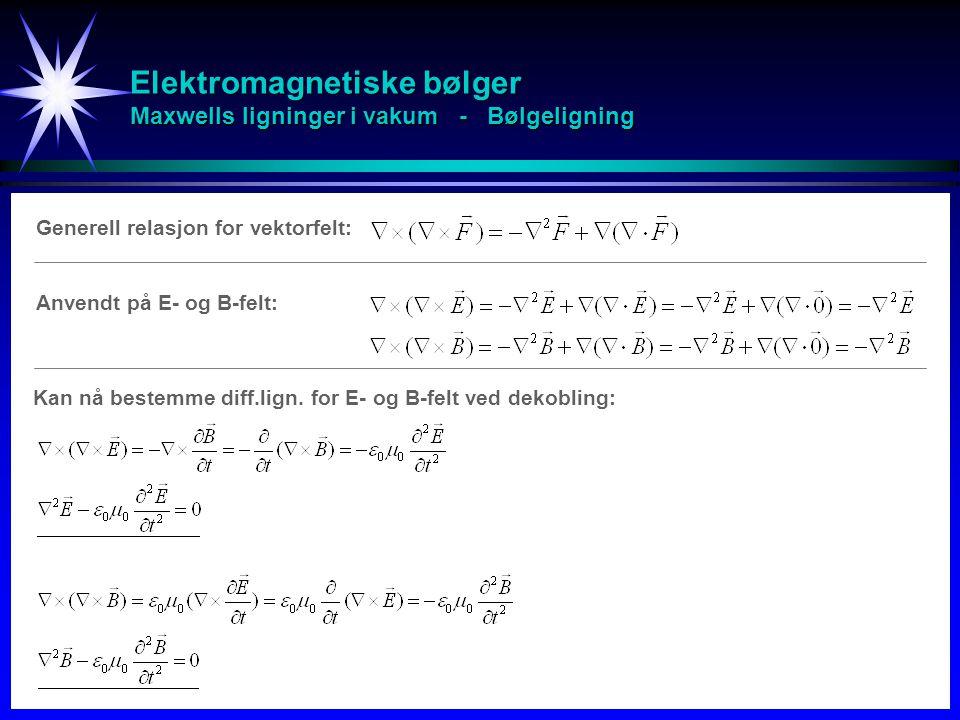 Elektromagnetiske bølger Maxwells ligninger i vakum - Bølgeligning Generell relasjon for vektorfelt: Kan nå bestemme diff.lign. for E- og B-felt ved d