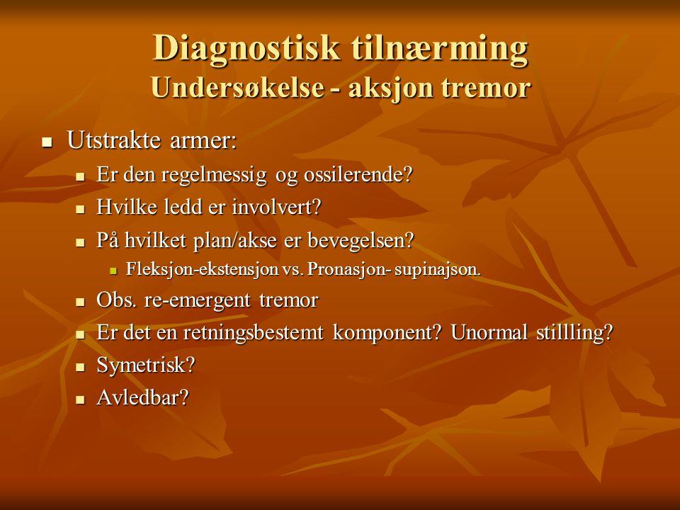 Diagnostisk tilnærming Undersøkelse - aksjon tremor  Utstrakte armer:  Er den regelmessig og ossilerende.