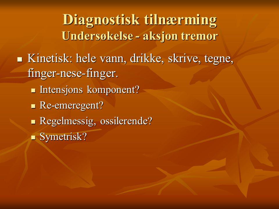 Diagnostisk tilnærming Undersøkelse - aksjon tremor  Kinetisk: hele vann, drikke, skrive, tegne, finger-nese-finger.