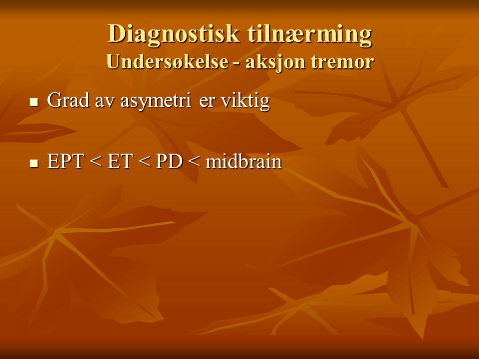 Diagnostisk tilnærming Undersøkelse - aksjon tremor  Grad av asymetri er viktig  EPT < ET < PD < midbrain