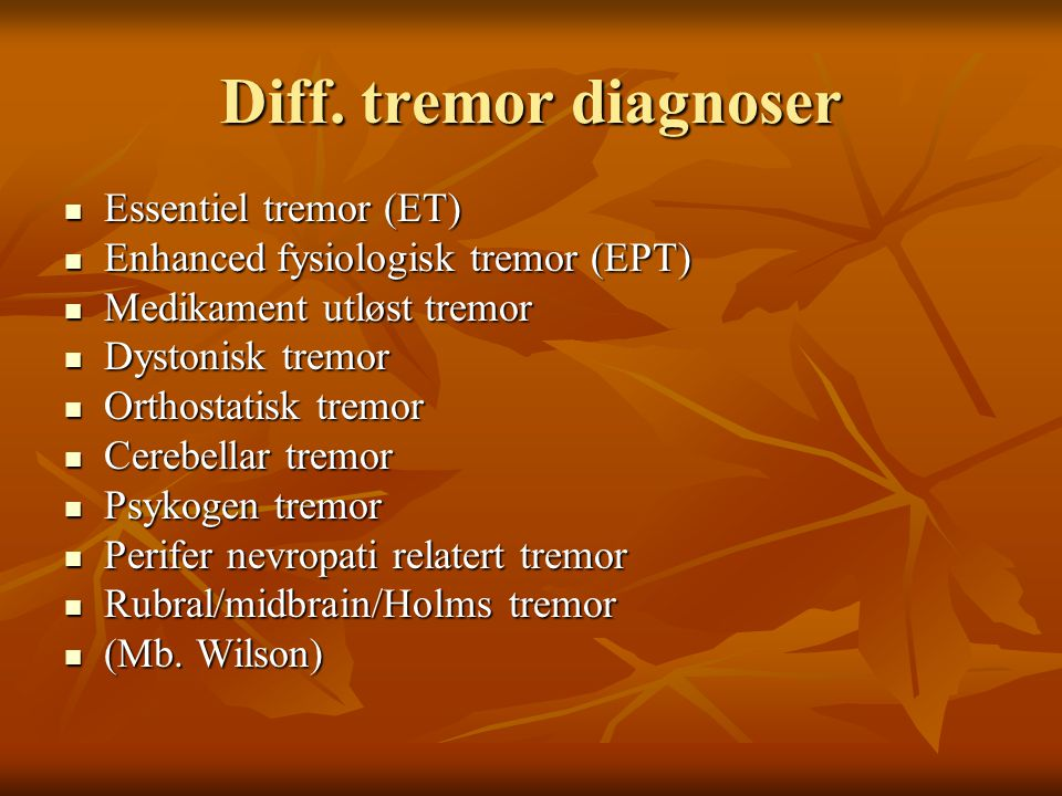 Diff. tremor diagnoser  Essentiel tremor (ET)  Enhanced fysiologisk tremor (EPT)  Medikament utløst tremor  Dystonisk tremor  Orthostatisk tremor