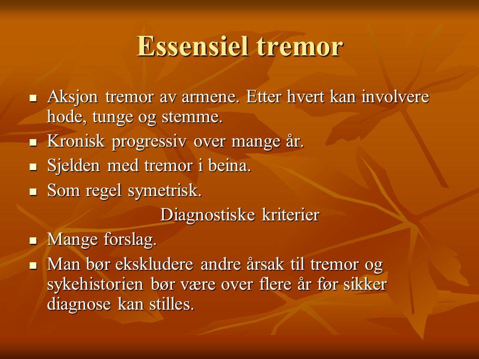Essensiel tremor  Aksjon tremor av armene.Etter hvert kan involvere hode, tunge og stemme.