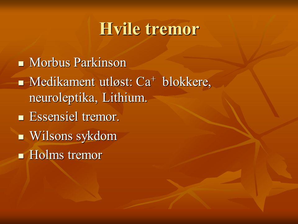 Hvile tremor  Morbus Parkinson  Medikament utløst: Ca + blokkere, neuroleptika, Lithium.