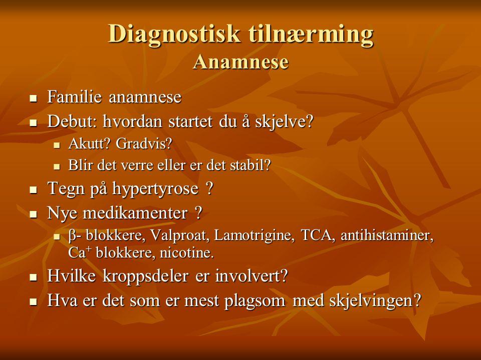 Diagnostisk tilnærming Anamnese  Familie anamnese  Debut: hvordan startet du å skjelve.