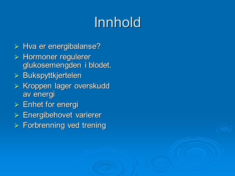 Innhold  Hva er energibalanse?  Hormoner regulerer glukosemengden i blodet.  Bukspyttkjertelen  Kroppen lager overskudd av energi  Enhet for ener