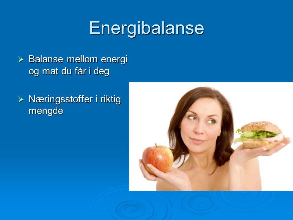 Energibalanse  Balanse mellom energi og mat du får i deg  Næringsstoffer i riktig mengde