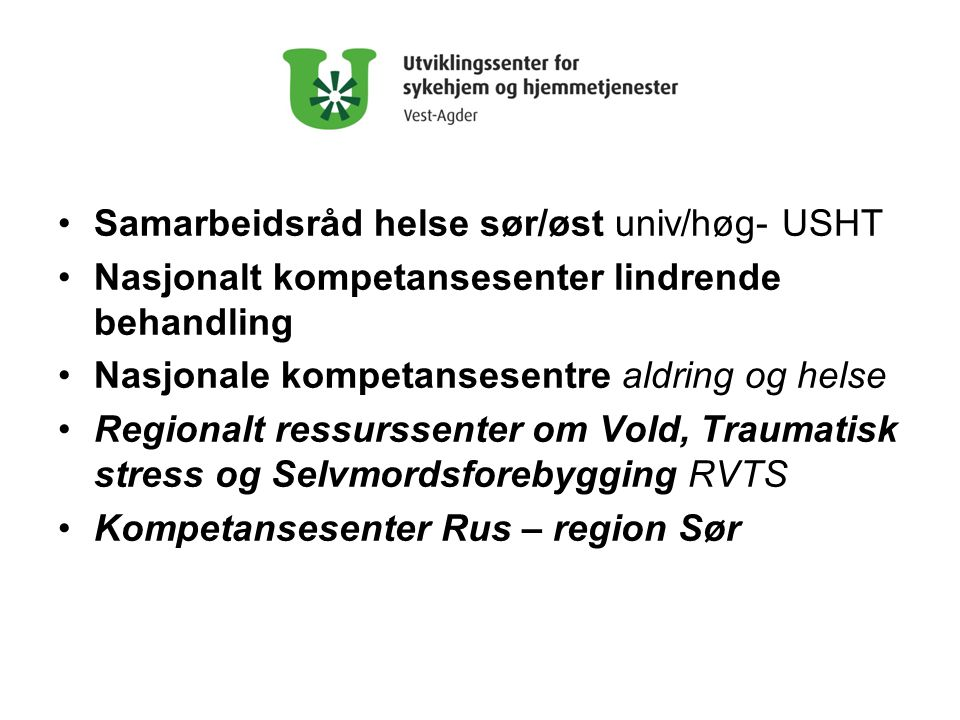 •Samarbeidsråd helse sør/øst univ/høg- USHT •Nasjonalt kompetansesenter lindrende behandling •Nasjonale kompetansesentre aldring og helse •Regionalt ressurssenter om Vold, Traumatisk stress og Selvmordsforebygging RVTS •Kompetansesenter Rus – region Sør
