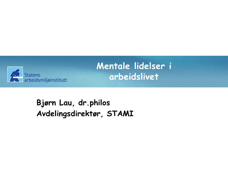 Mentale lidelser i arbeidslivet Bjørn Lau, dr.philos Avdelingsdirektør, STAMI
