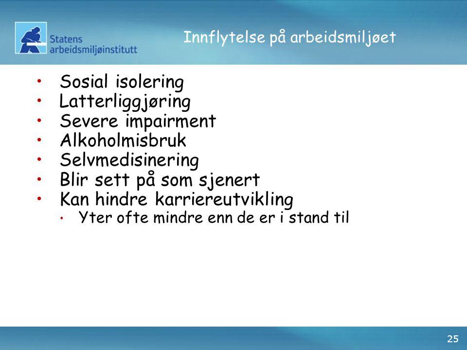 25 Innflytelse på arbeidsmiljøet •Sosial isolering •Latterliggjøring •Severe impairment •Alkoholmisbruk •Selvmedisinering •Blir sett på som sjenert •K