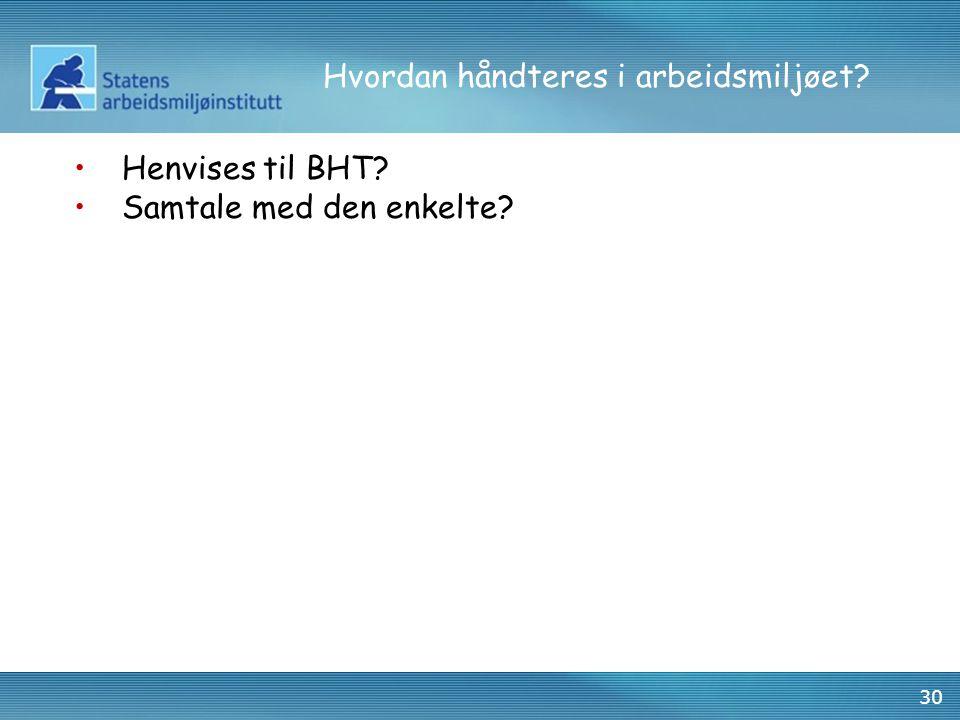 30 Hvordan håndteres i arbeidsmiljøet? •Henvises til BHT? •Samtale med den enkelte?