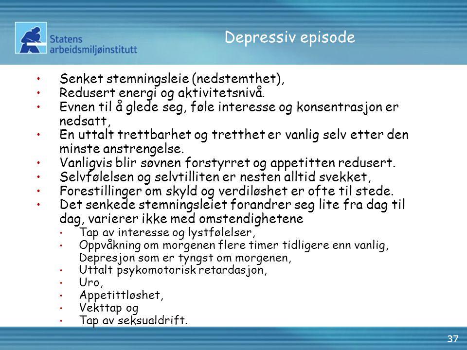 37 Depressiv episode •Senket stemningsleie (nedstemthet), •Redusert energi og aktivitetsnivå. •Evnen til å glede seg, føle interesse og konsentrasjon