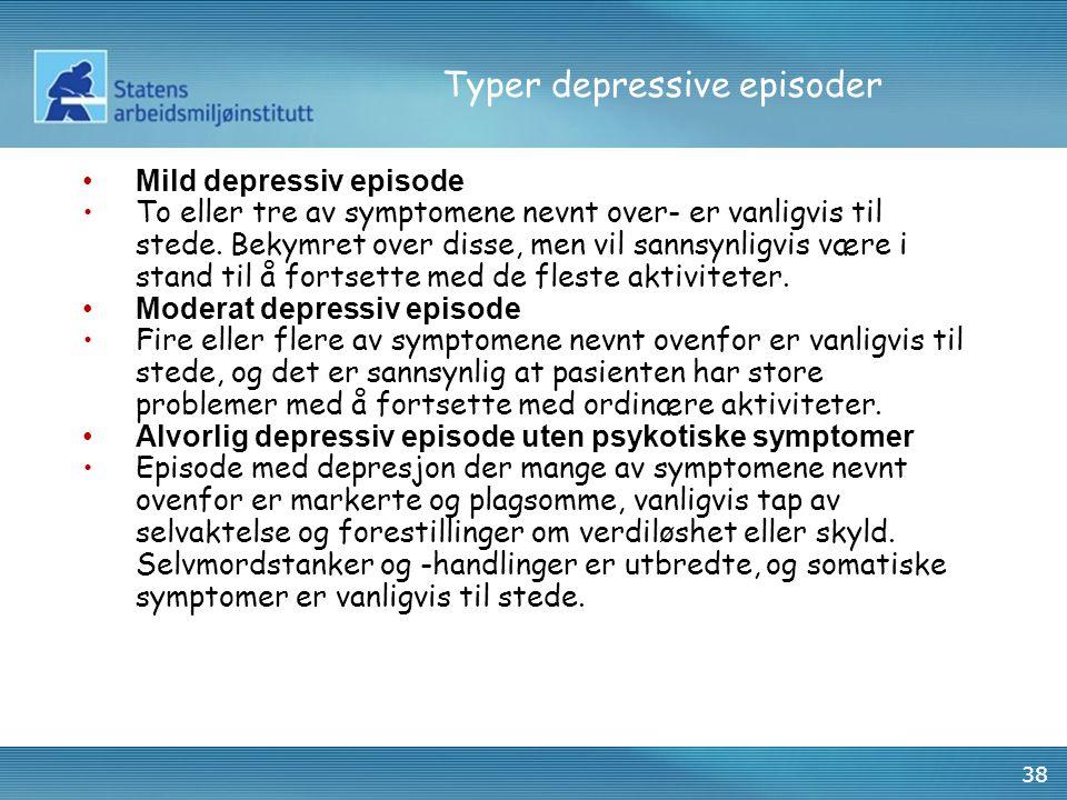 38 Typer depressive episoder •Mild depressiv episode •To eller tre av symptomene nevnt over- er vanligvis til stede. Bekymret over disse, men vil sann