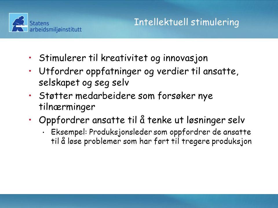 Intellektuell stimulering •Stimulerer til kreativitet og innovasjon •Utfordrer oppfatninger og verdier til ansatte, selskapet og seg selv •Støtter med