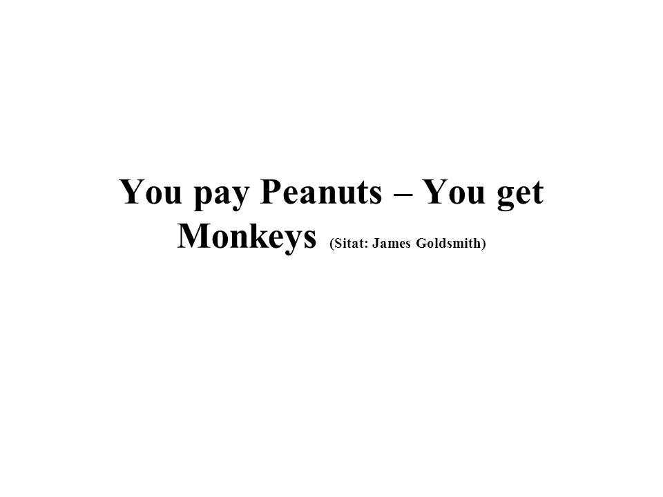 You pay Peanuts – You get Monkeys (Sitat: James Goldsmith)