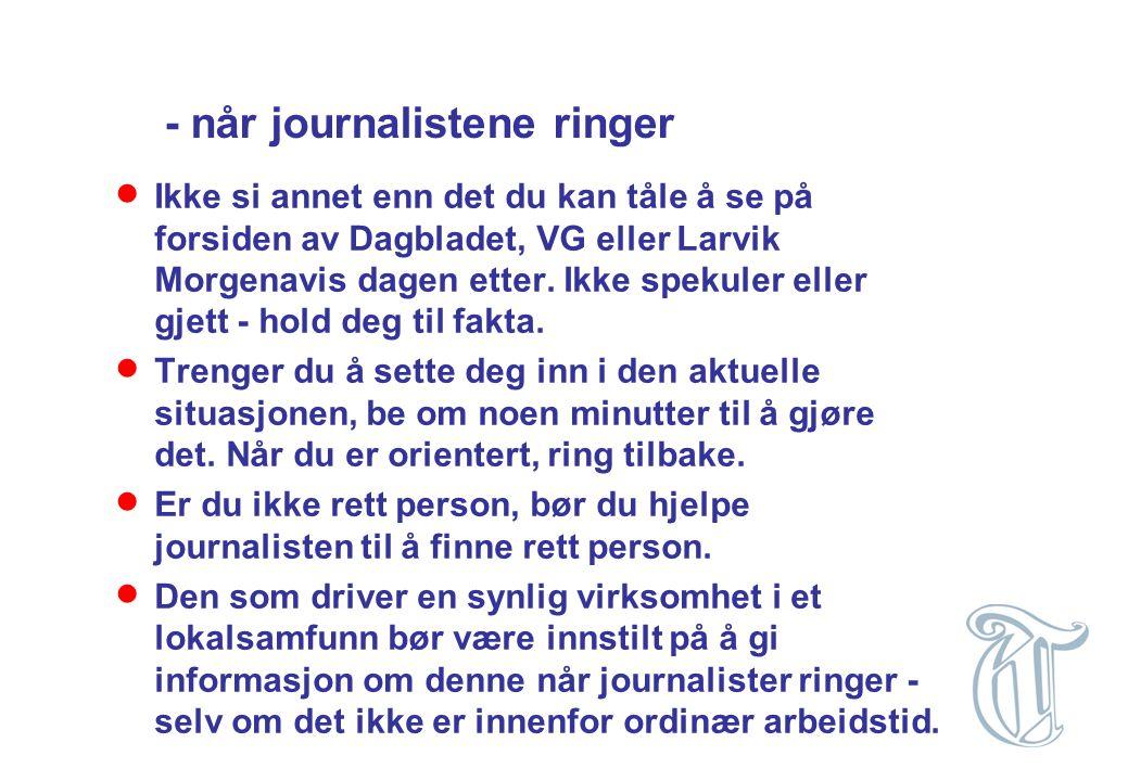 - når journalistene ringer  Ikke si annet enn det du kan tåle å se på forsiden av Dagbladet, VG eller Larvik Morgenavis dagen etter. Ikke spekuler el