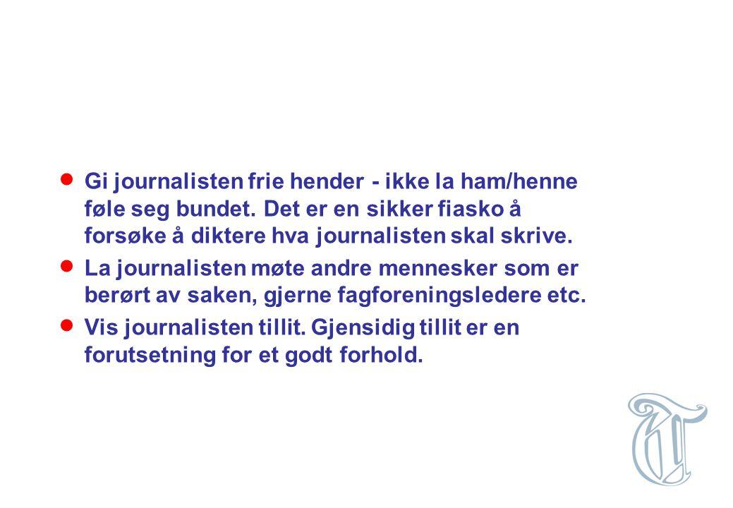  Gi journalisten frie hender - ikke la ham/henne føle seg bundet. Det er en sikker fiasko å forsøke å diktere hva journalisten skal skrive.  La jour